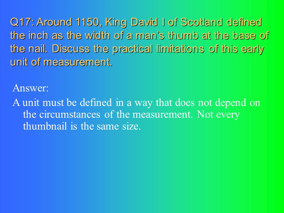 Q17: Around 1150, King David I of Scotland defined the inch as the width of a man's thumb at the base of the nail. Discuss the practical limitations of this early unit of measurement.