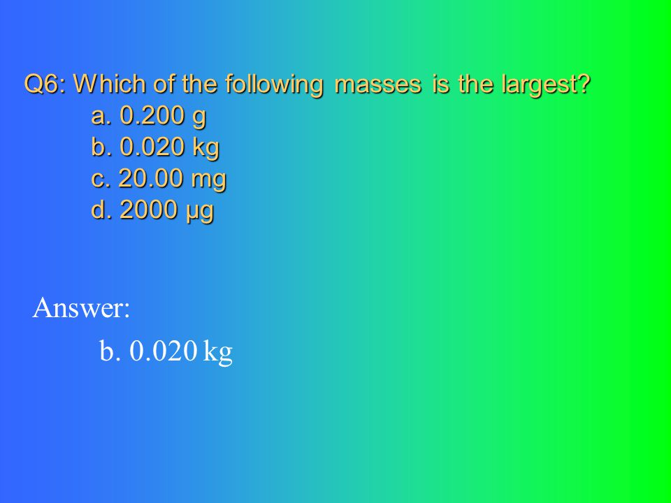 Q6: Which of the following masses is the largest. a. 200 g. b. 020 kg