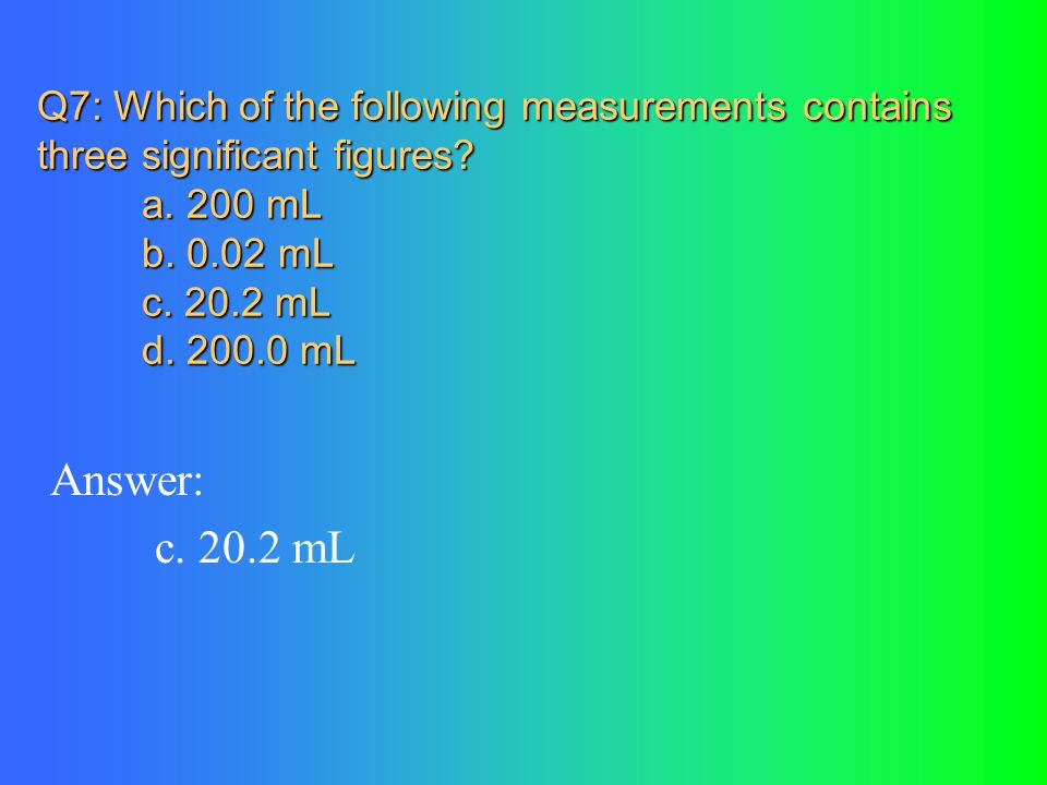 Q7: Which of the following measurements contains three significant figures a. 200 mL b. 0.02 mL c. 20.2 mL d. 200.0 mL
