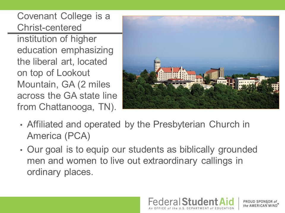 Covenant College is a Christ-centered institution of higher education emphasizing the liberal art, located on top of Lookout Mountain, GA (2 miles across the GA state line from Chattanooga, TN).