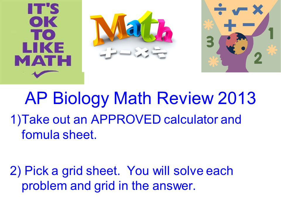 AP Biology Math Review 2013 Take out an APPROVED calculator and fomula sheet.