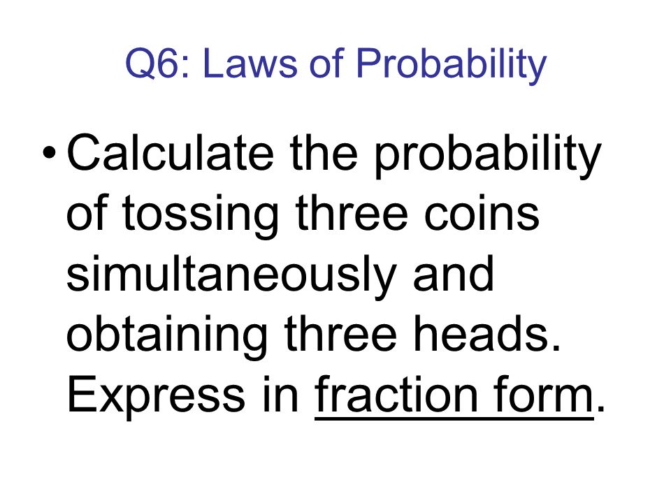 Q6: Laws of Probability Calculate the probability of tossing three coins simultaneously and obtaining three heads.