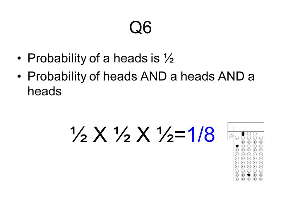 ½ X ½ X ½=1/8 Q6 Probability of a heads is ½
