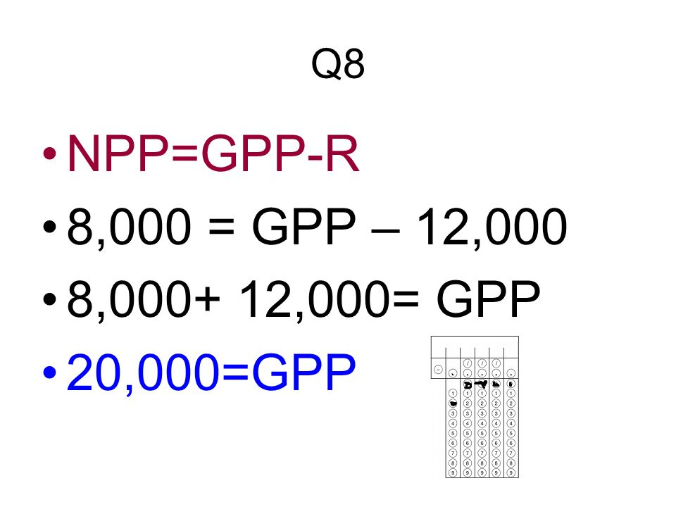 Q8 NPP=GPP-R 8,000 = GPP – 12,000 8,000+ 12,000= GPP 20,000=GPP
