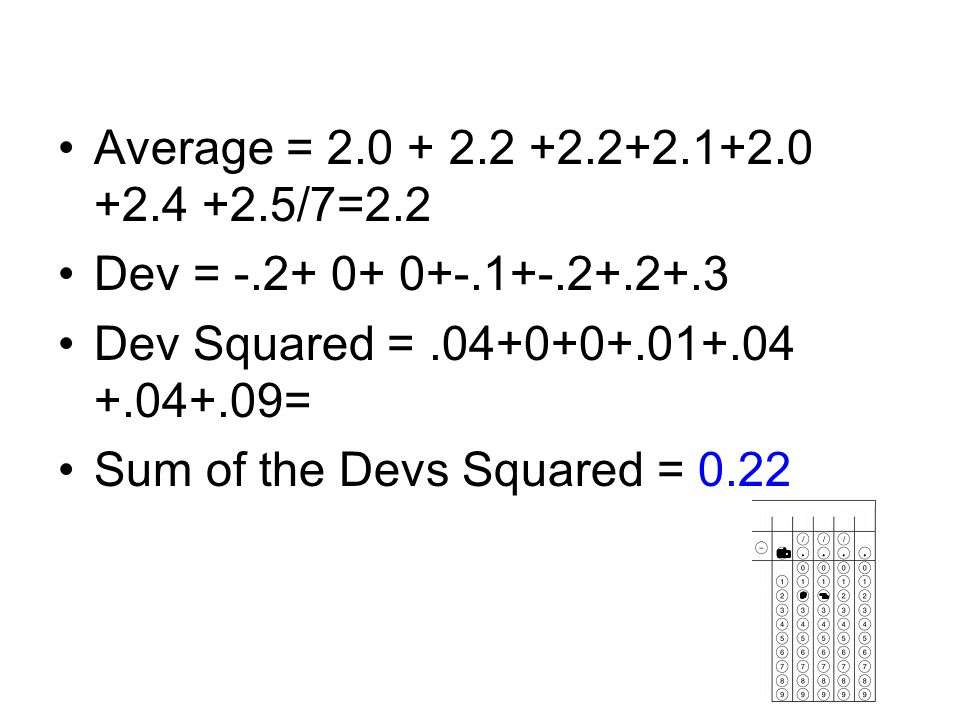 Average = 2.0 + 2.2 +2.2+2.1+2.0 +2.4 +2.5/7=2.2 Dev = -.2+ 0+ 0+-.1+-.2+.2+.3. Dev Squared = .04+0+0+.01+.04 +.04+.09=