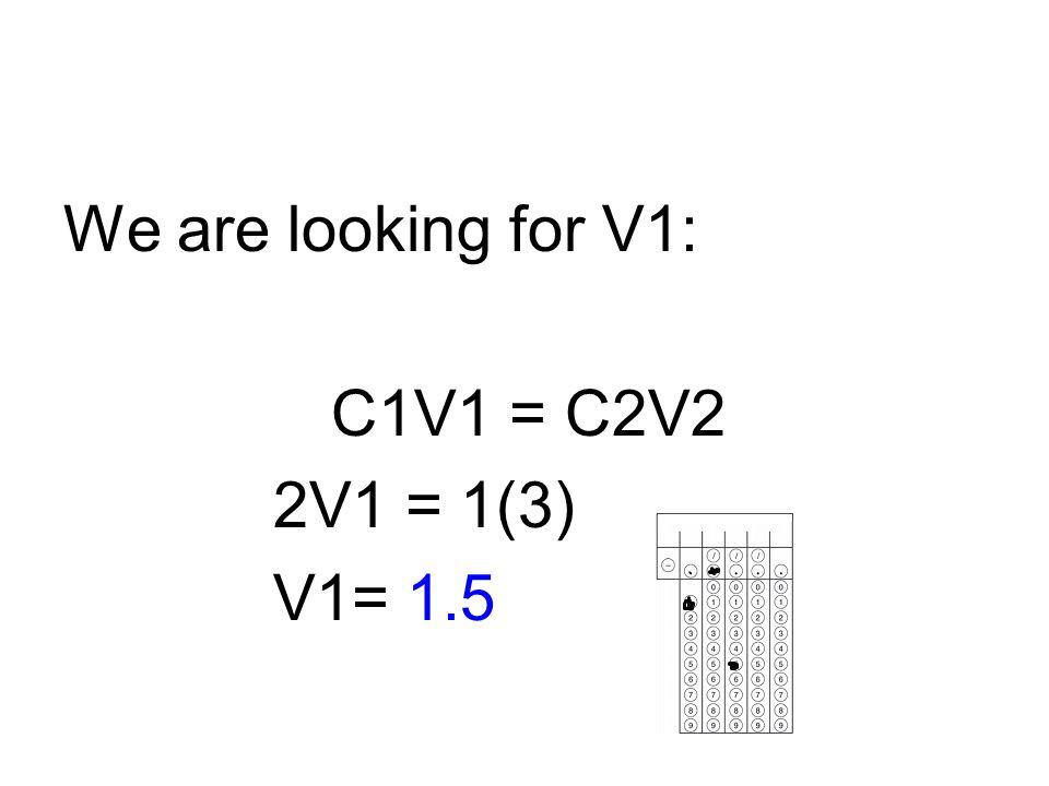 We are looking for V1: C1V1 = C2V2 2V1 = 1(3) V1= 1.5