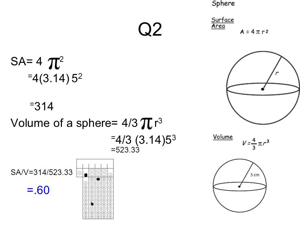 Q2 SA= 4 r2 =4(3.14) 52 =314 Volume of a sphere= 4/3 r3 =4/3 (3.14)53