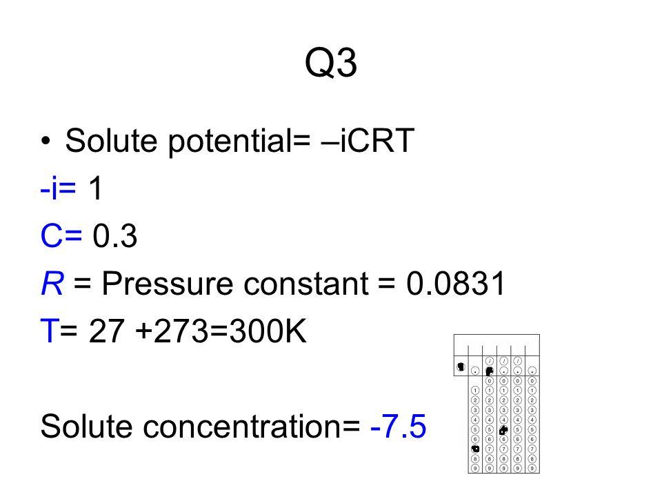Q3 Solute potential= –iCRT -i= 1 C= 0.3 R = Pressure constant = 0.0831