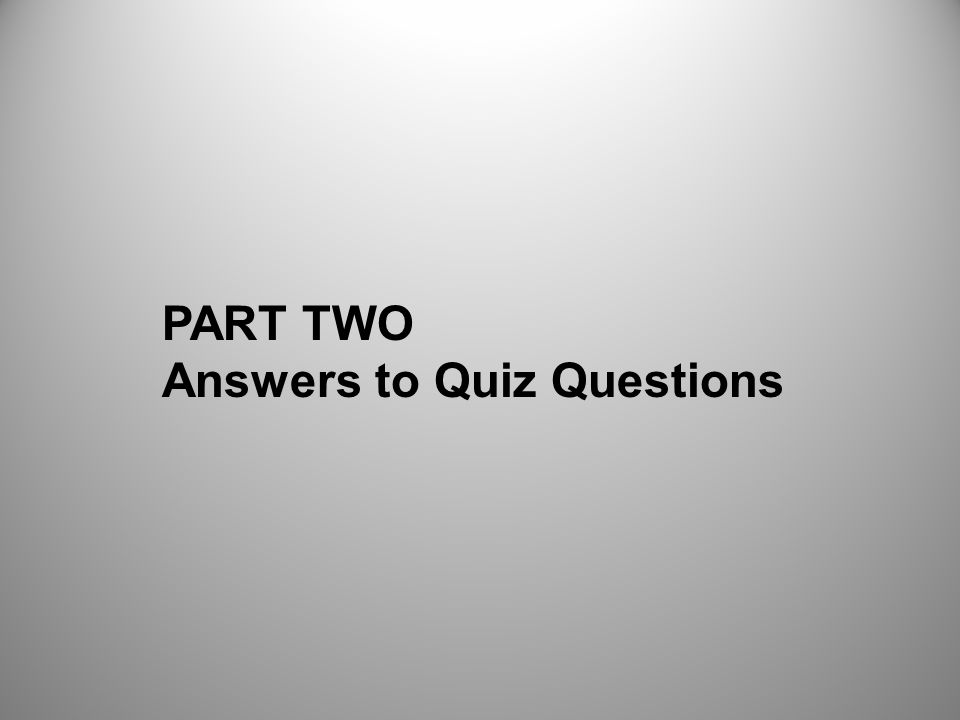 PART TWO Answers to Quiz Questions