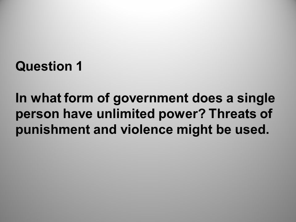 Question 1 In what form of government does a single person have unlimited power.