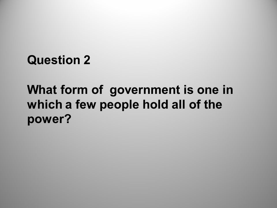Question 2 What form of government is one in which a few people hold all of the power