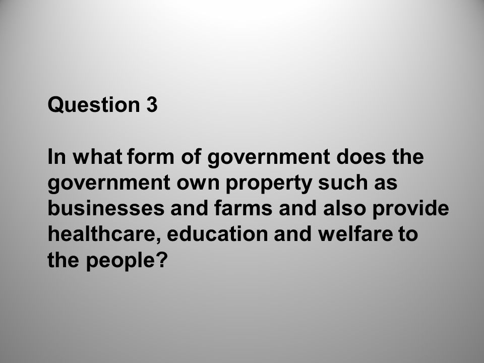 Question 3 In what form of government does the government own property such as businesses and farms and also provide healthcare, education and welfare to the people