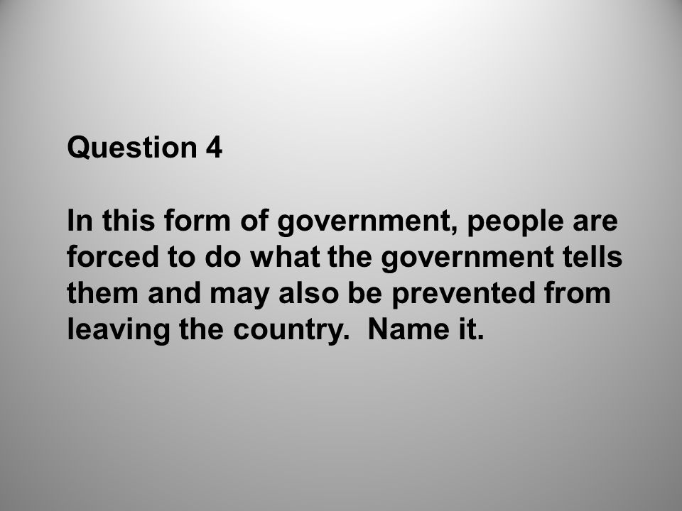 Question 4 In this form of government, people are forced to do what the government tells them and may also be prevented from leaving the country.