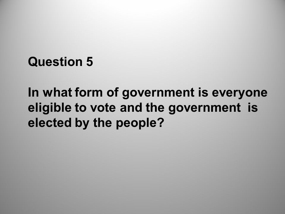Question 5 In what form of government is everyone eligible to vote and the government is elected by the people