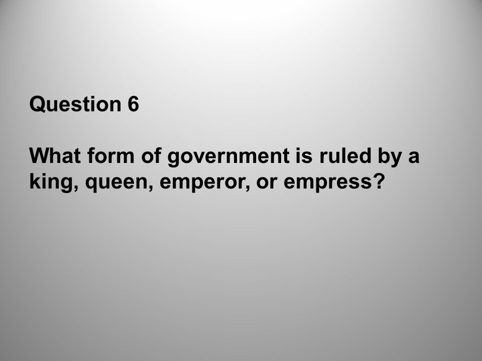 Question 6 What form of government is ruled by a king, queen, emperor, or empress