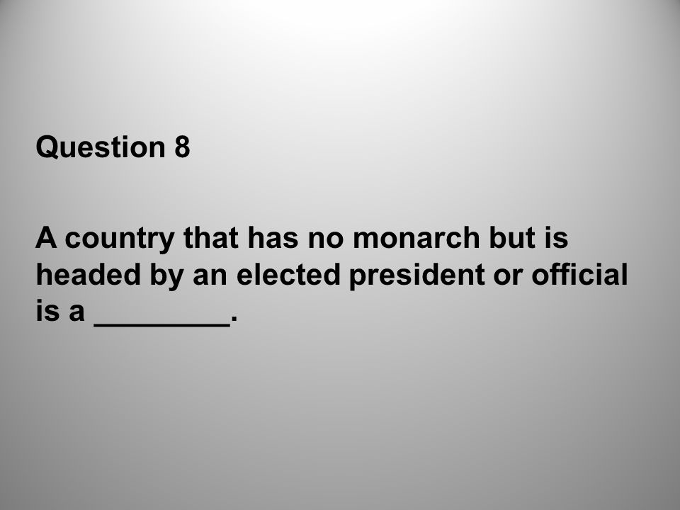 Question 8 A country that has no monarch but is headed by an elected president or official is a ________.
