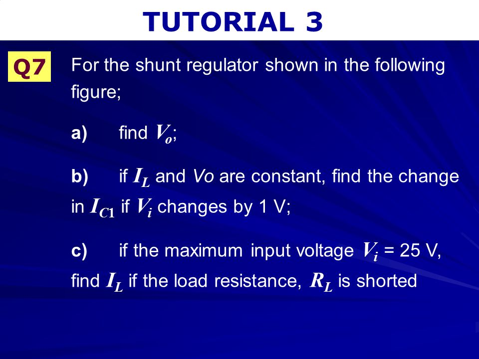 TUTORIAL 3 Q7 For the shunt regulator shown in the following figure;