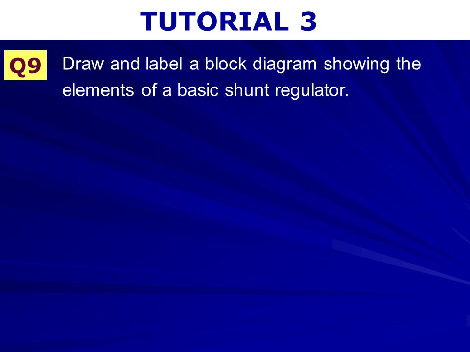 TUTORIAL 3 Q9 Draw and label a block diagram showing the elements of a basic shunt regulator.