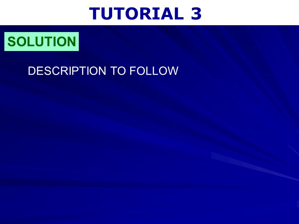 TUTORIAL 3 SOLUTION DESCRIPTION TO FOLLOW