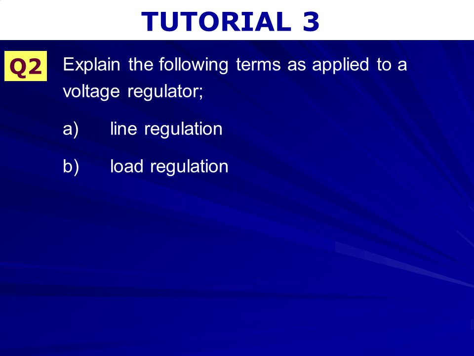TUTORIAL 3 Q2. Explain the following terms as applied to a voltage regulator; a) line regulation.