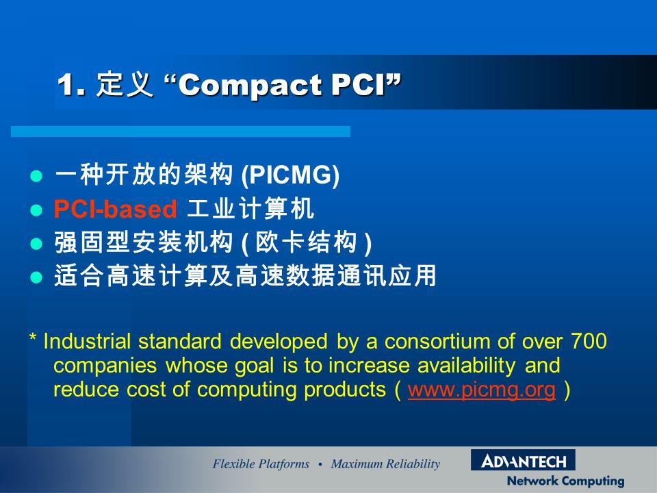 1. 定义 Compact PCI 一种开放的架构 (PICMG) PCI-based 工业计算机 强固型安装机构 ( 欧卡结构 )