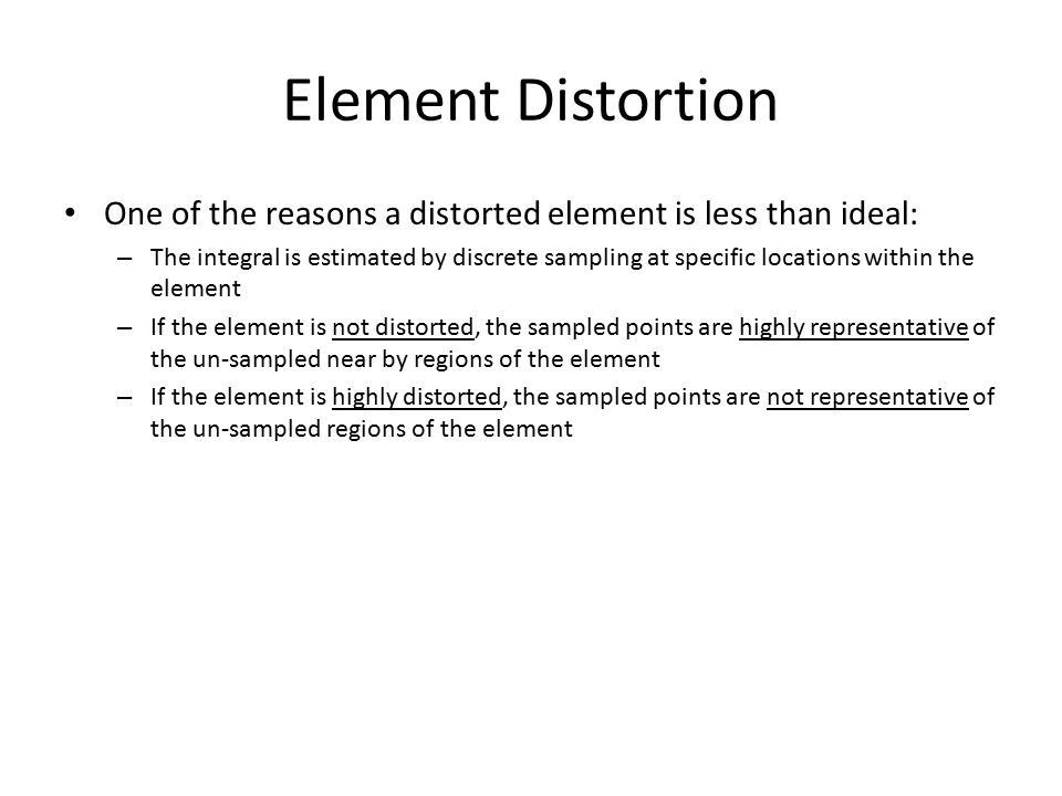 Element Distortion One of the reasons a distorted element is less than ideal: