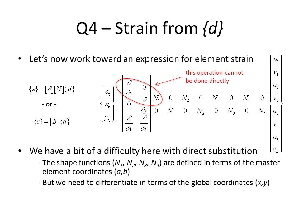 Q4 – Strain from {d} Let's now work toward an expression for element strain. We have a bit of a difficulty here with direct substitution.