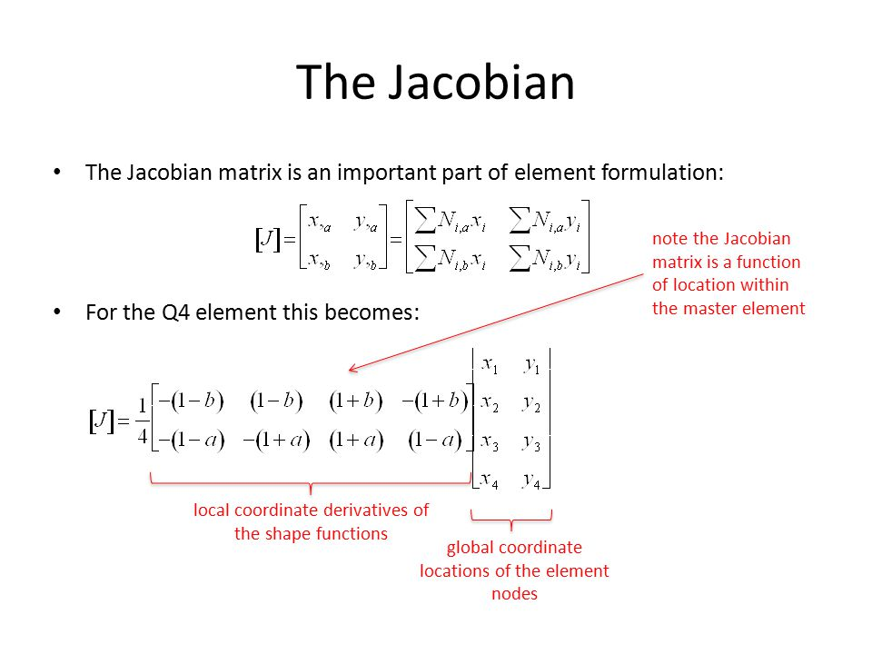 The Jacobian The Jacobian matrix is an important part of element formulation: For the Q4 element this becomes: