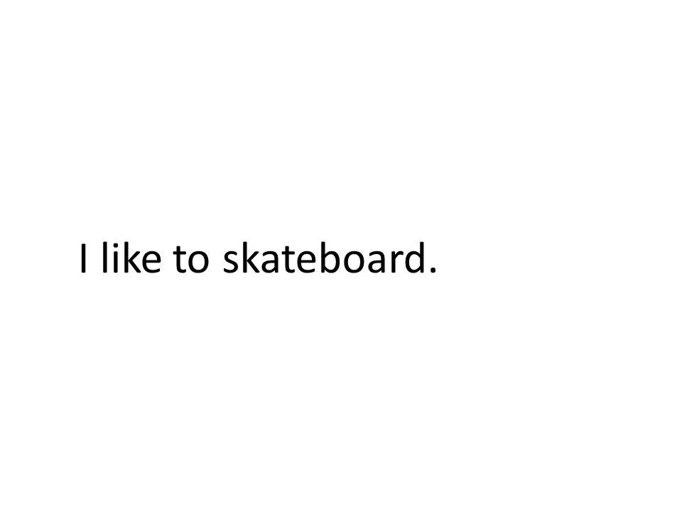 I like to skateboard.