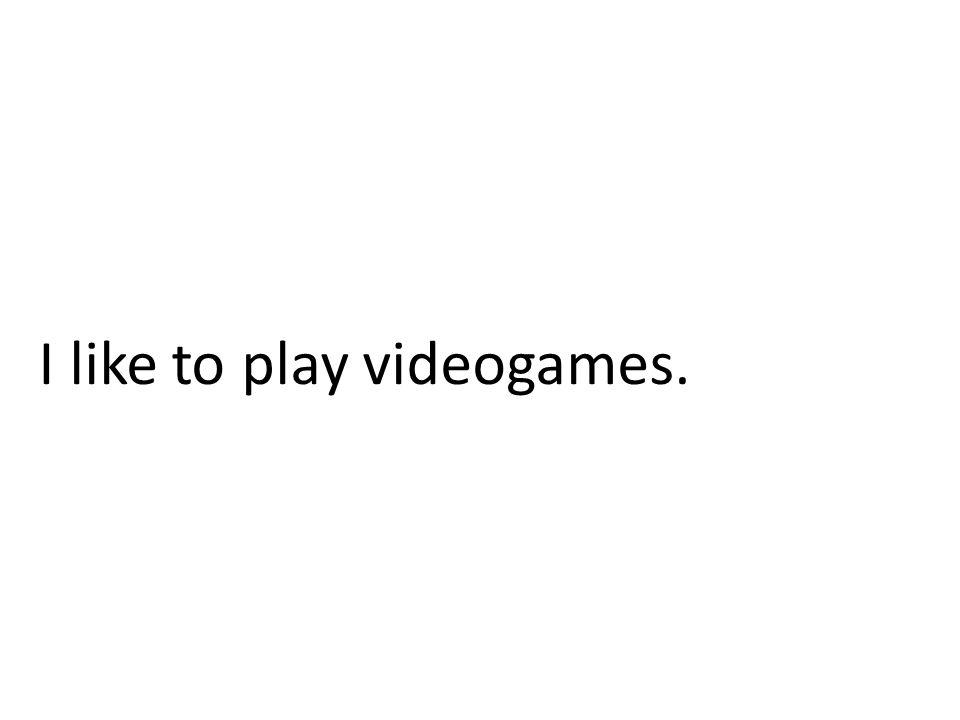 I like to play videogames.