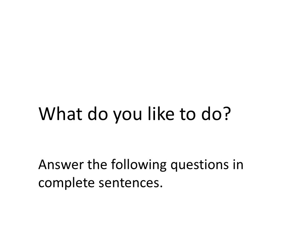 What do you like to do Answer the following questions in complete sentences.
