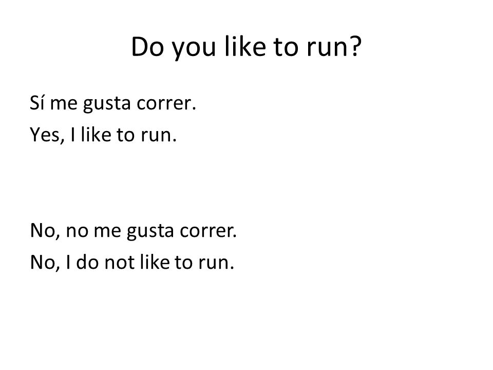 Do you like to run Sí me gusta correr. Yes, I like to run.