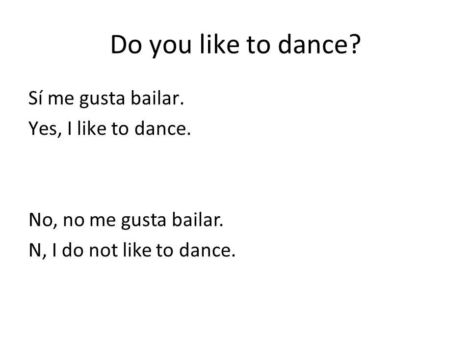 Do you like to dance Sí me gusta bailar. Yes, I like to dance.