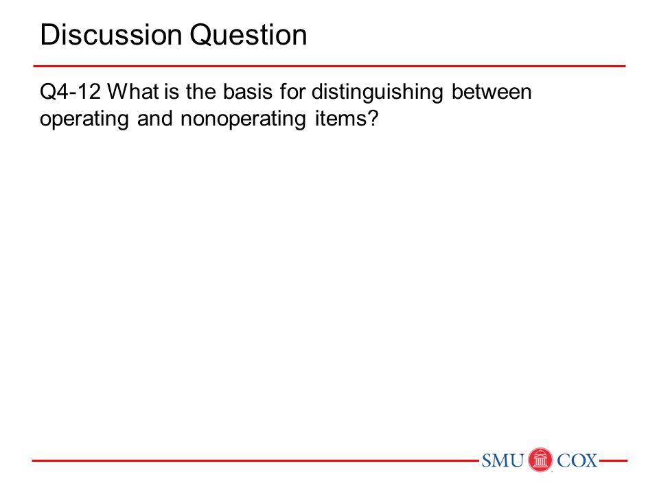 Discussion Question Q4-12 What is the basis for distinguishing between operating and nonoperating items