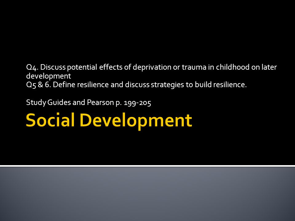 Q4. Discuss potential effects of deprivation or trauma in childhood on later development