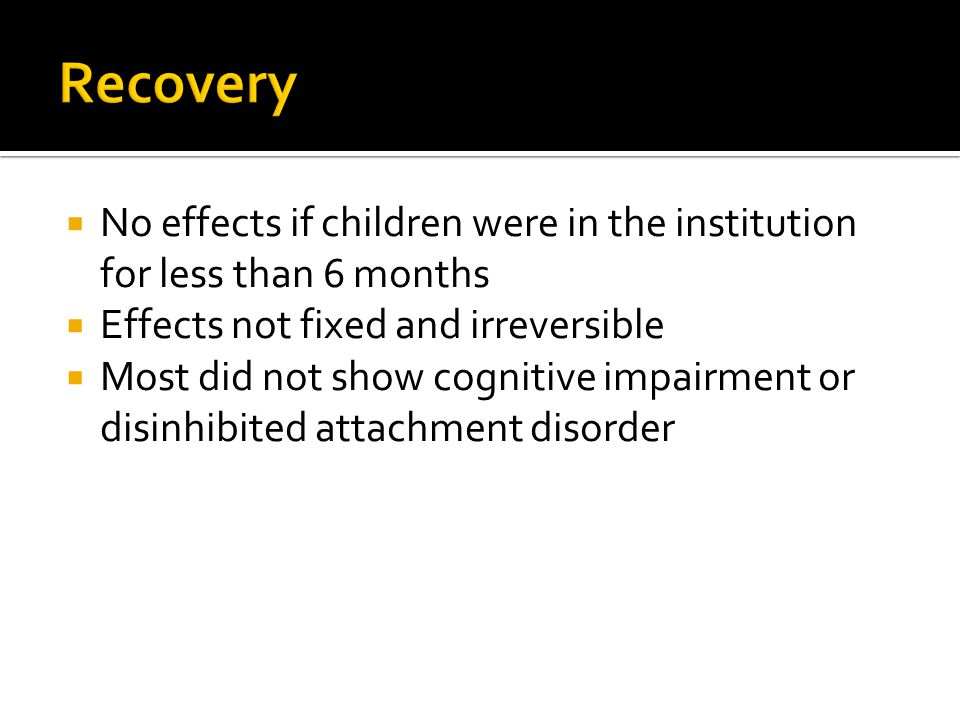 Recovery No effects if children were in the institution for less than 6 months. Effects not fixed and irreversible.