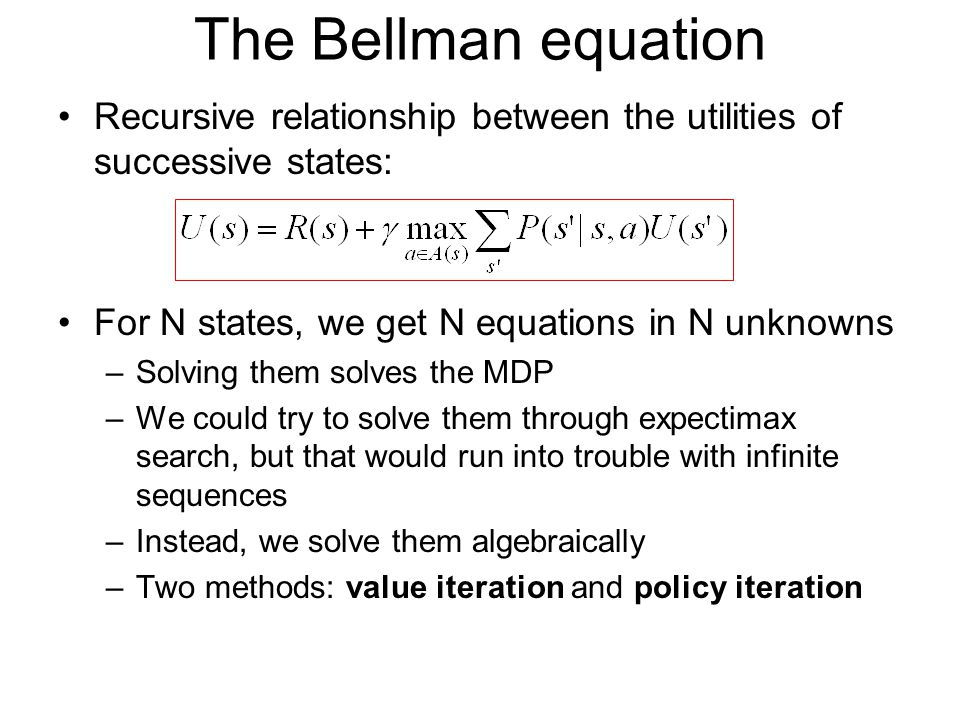 The Bellman equation Recursive relationship between the utilities of successive states: For N states, we get N equations in N unknowns.