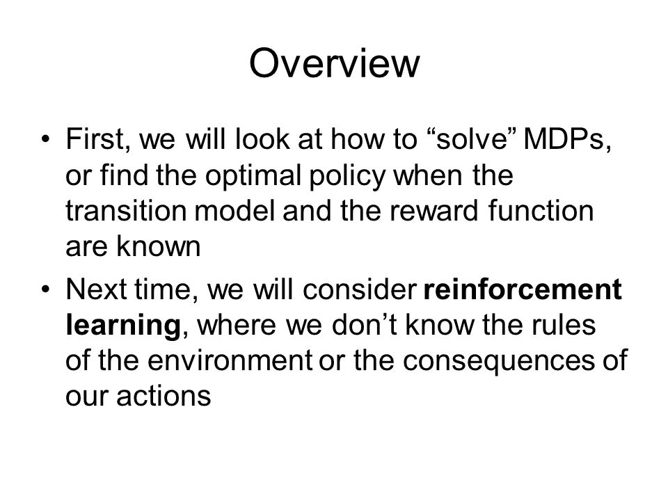 Overview First, we will look at how to solve MDPs, or find the optimal policy when the transition model and the reward function are known.