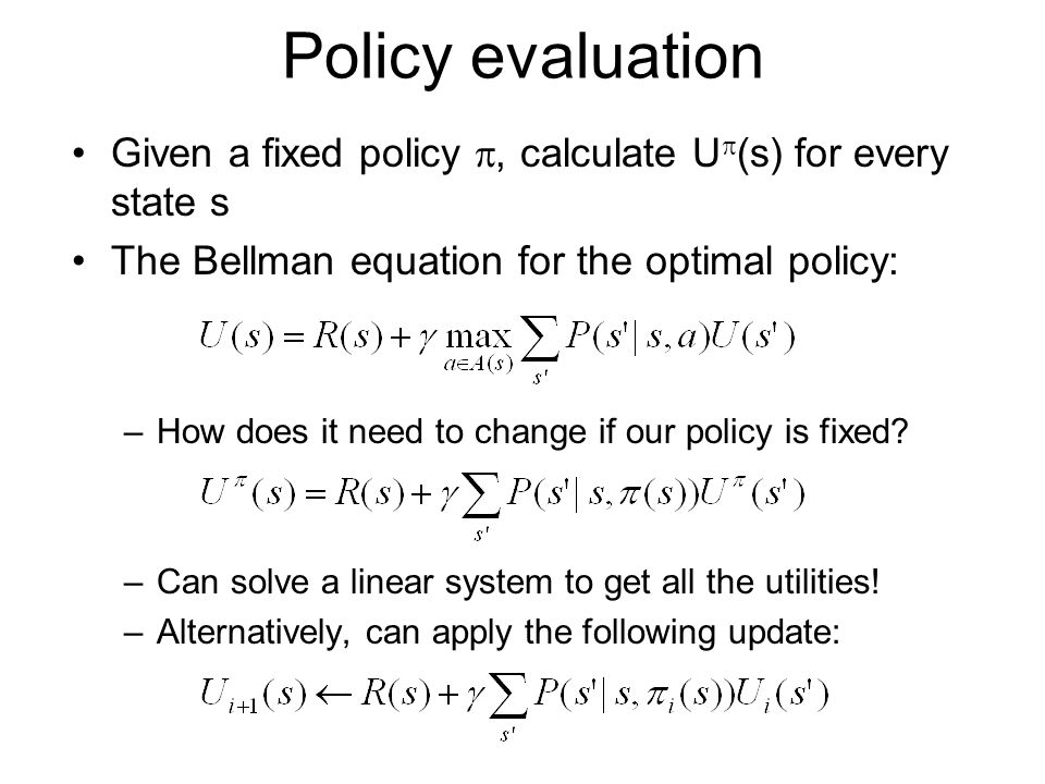 Policy evaluation Given a fixed policy , calculate U(s) for every state s. The Bellman equation for the optimal policy: