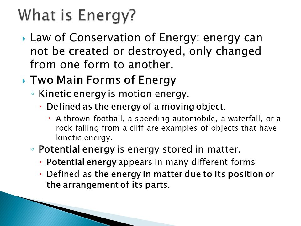 What is Energy Law of Conservation of Energy: energy can not be created or destroyed, only changed from one form to another.