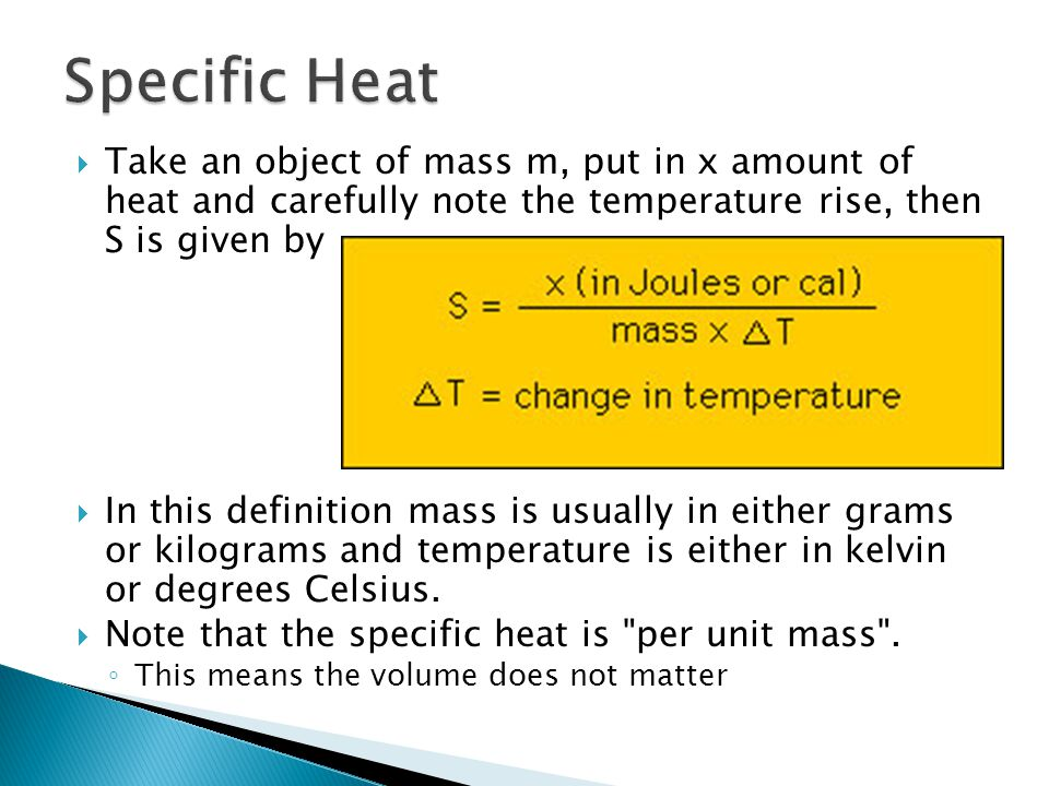 Specific Heat Take an object of mass m, put in x amount of heat and carefully note the temperature rise, then S is given by.