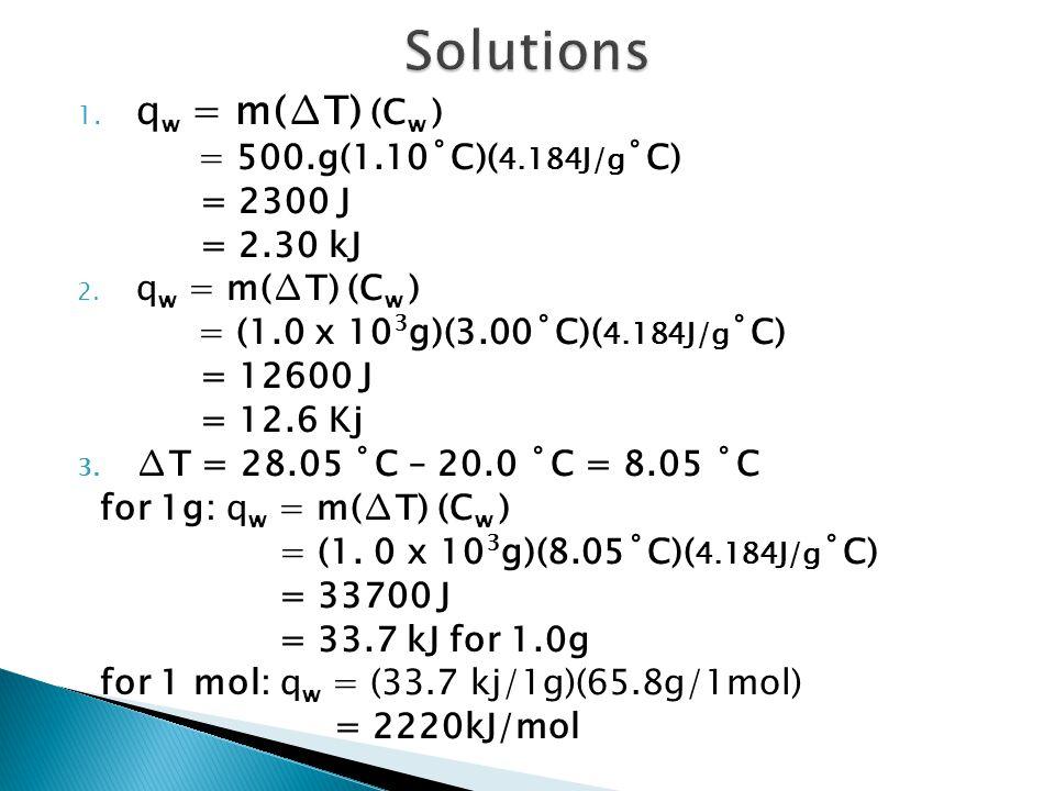 Solutions qw = m(∆T) (Cw ) = 500.g(1.10˚C)(4.184J/g˚C) = 2300 J