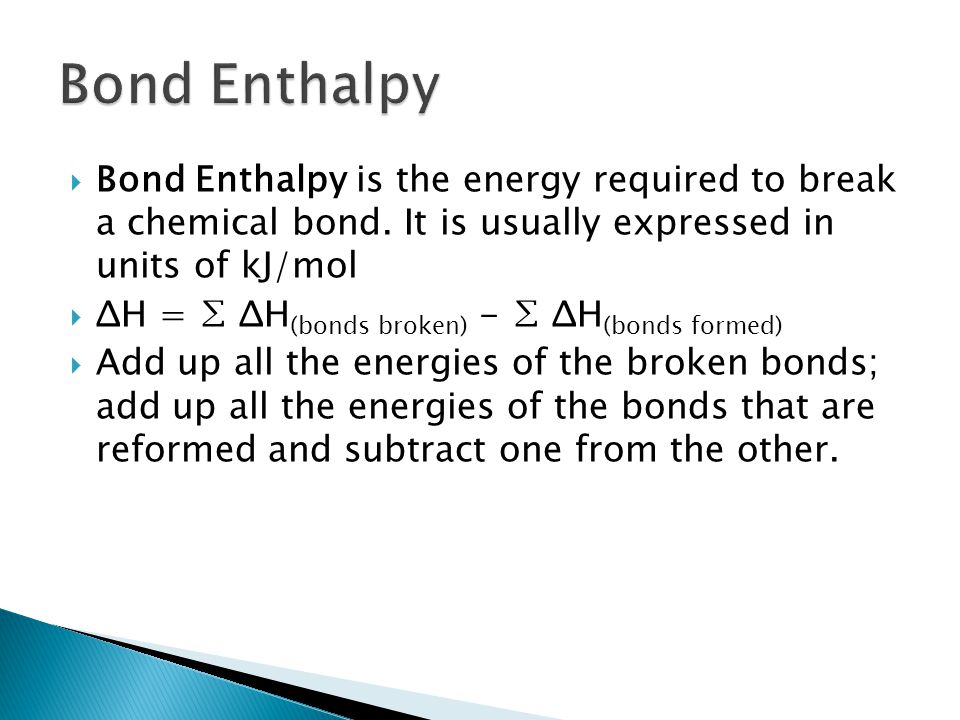 Bond Enthalpy Bond Enthalpy is the energy required to break a chemical bond. It is usually expressed in units of kJ/mol.