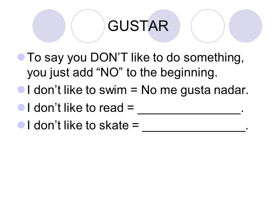 GUSTAR To say you DON'T like to do something, you just add NO to the beginning. I don't like to swim = No me gusta nadar.