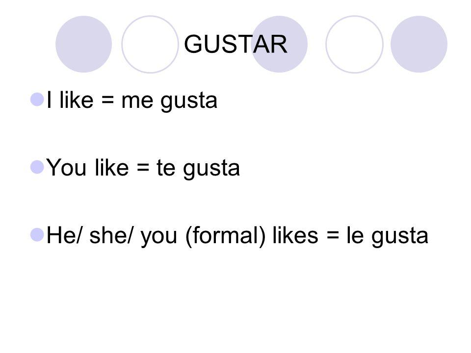 GUSTAR I like = me gusta You like = te gusta