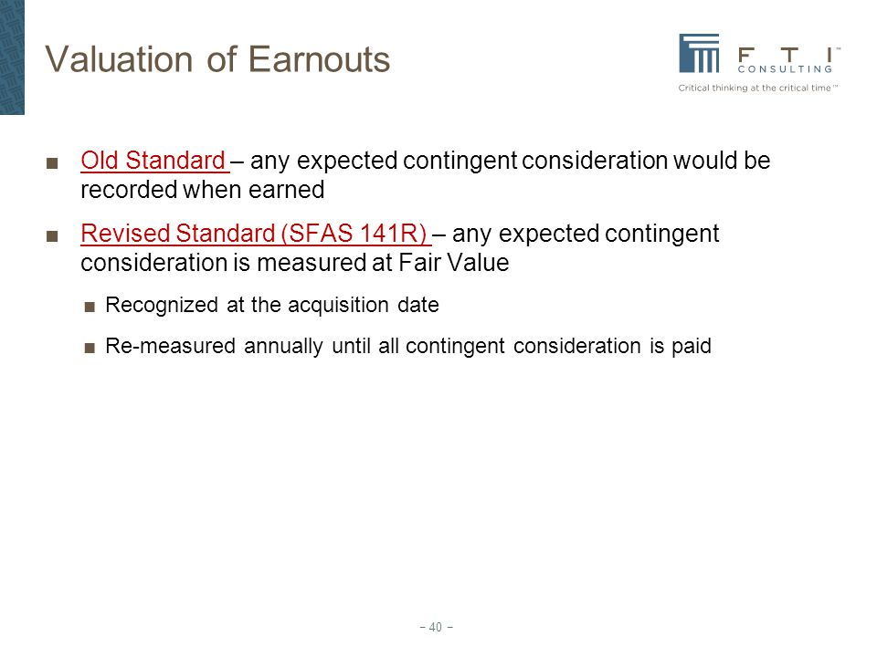 Valuation of Earnouts Old Standard – any expected contingent consideration would be recorded when earned.
