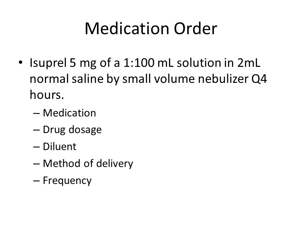 Medication Order Isuprel 5 mg of a 1:100 mL solution in 2mL normal saline by small volume nebulizer Q4 hours.
