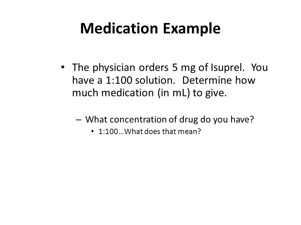 Medication Example The physician orders 5 mg of Isuprel. You have a 1:100 solution. Determine how much medication (in mL) to give.