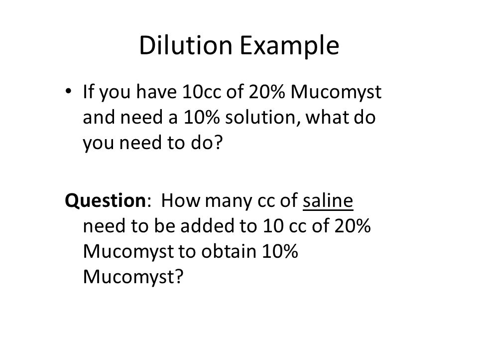 Dilution Example If you have 10cc of 20% Mucomyst and need a 10% solution, what do you need to do
