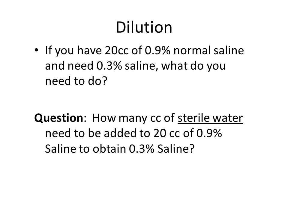 Dilution If you have 20cc of 0.9% normal saline and need 0.3% saline, what do you need to do